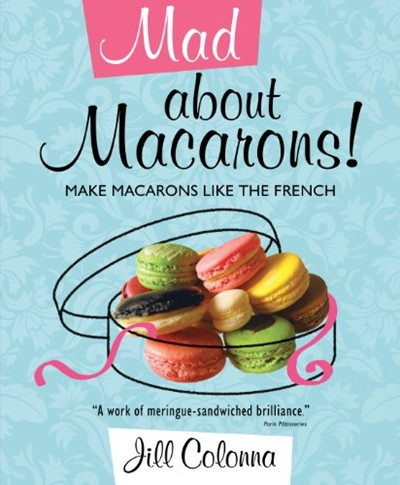 Mad About Macarons!: How to Make Macarons Like the French