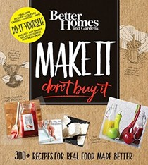 Make It, Don't Buy It: 300+ Recipes for Real Food Made Better