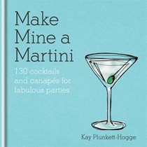 Make Mine a Martini: 120 Cocktails & Canapes for Fabulous Parties