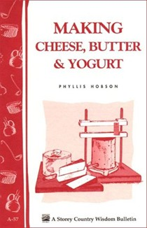 Making Cheese, Butter & Yogurt (Storey's Country Wisdom Bulletin A-283)