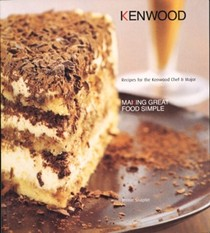 Making Great Food Simple: Recipes for the Kenwood Chef & Major