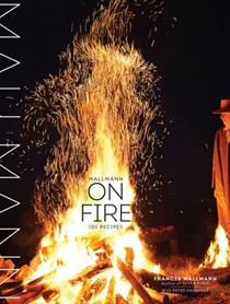 Mallmann on Fire: 100 Recipes