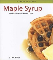 Maple Syrup: Recipes from Canada's Best Chefs from Coast to Coast