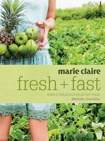 Marie Claire: Fresh + Fast: Simply Delicious Healthy Food