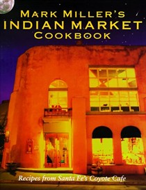 Mark Miller's Indian Market Cookbook: Recipes from Santa Fe's Famous Coyote Café