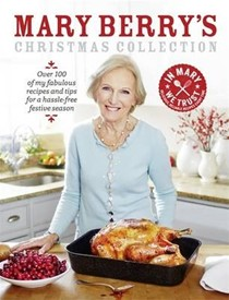 Mary Berry's Christmas Collection: Over 100 of My Fabulous Recipes and Tips for a Hassle-Free Festive Season