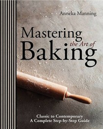 Mastering the Art of Baking: Classic to Contemporary: A Complete Step-by-Step Guide