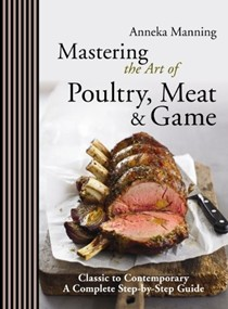 Mastering the Art of Poultry, Meat & Game: Classic to Contemporary, A Step-by-Step Guide