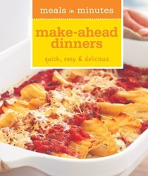Meals in Minutes: Make Ahead Dinners: Quick, Easy & Delicious