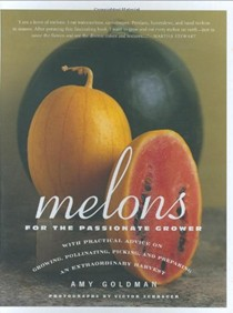 Melons for the Passionate Grower: With Practical Advice on Growing, Pollinating, Picking and Preparing an Extraordinary Harvest