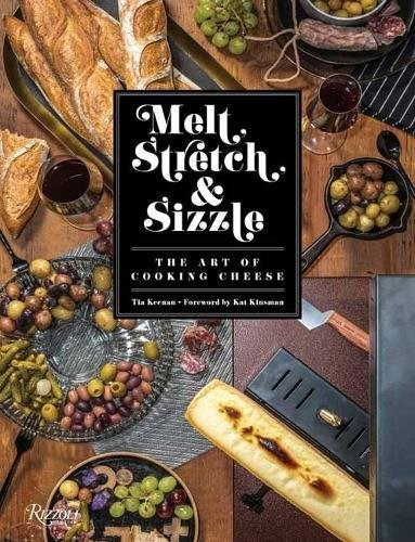 Melt, Stretch, Sizzle: The Art of Cooking Cheese: Recipes for Fondues, Dips, Sauces, Sandwiches, Pasta, and More