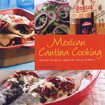 Mexican Cantina Cooking: Authentic Recipes to Capture the Flavours of Mexico