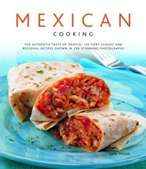 Mexican Cooking: The Authentic Taste of Mexico: 150 Fiery And Spicy Classic And Regional Recipes