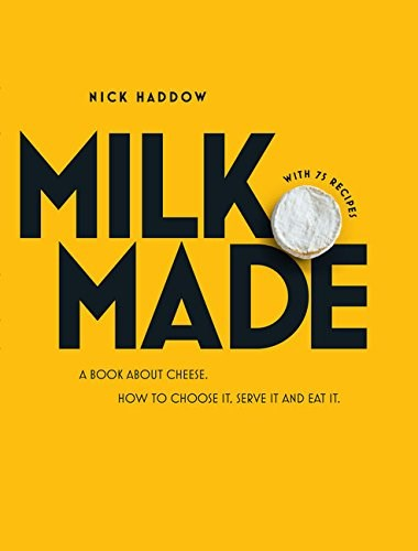 Milk. Made. : A Book About Cheese: How to Choose It, Serve It and Eat It