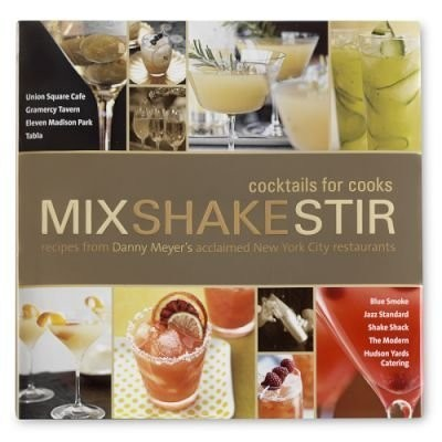 Mix Shake Stir: Cocktails for Cooks: Recipes from Danny Meyer's Acclaimed New York City Restaurants