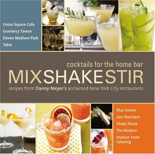 Mix Shake Stir: Cocktails for the Home Bar: Recipes from Danny Meyer's Acclaimed New York City Restaurants