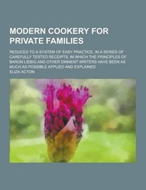 Modern Cookery for Private Families; Reduced to a System of Easy Practice, in a Series of Carefully Tested Receipts, in Which the Principles of Baron Liebig and Other Eminent Writers Have Been as Much as Possible Applied and Explained
