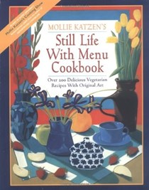 Mollie Katzen's Still Life with Menu Cookbook (Revised edition): Over 200 Delicious Vegetarian Recipes with Original Art