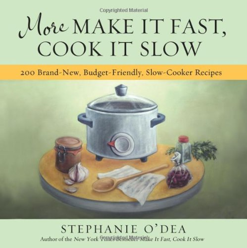 More Make It Fast, Cook It Slow: 200 Brand-New, Budget-Friendly, Slow-Cooker Recipes for Slow-Cooker Recipes