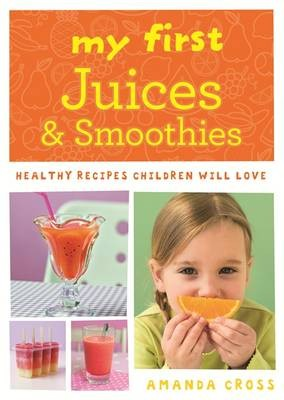 My First Juices and Smoothies: Healthy Recipes Children Will Love