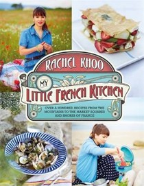 My Little French Kitchen: Over a Hundred Recipes from the Mountains to the Market Squares and Shores of France