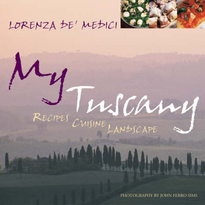 My Tuscany: Recipes, Cuisine, Landscape