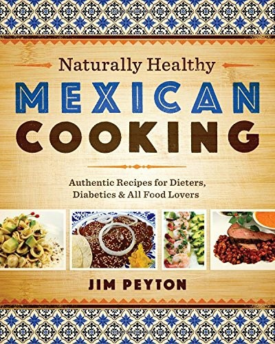 Naturally Healthy Mexican Cooking: Authentic Recipes for Dieters, Diabetics, and All Food Lovers