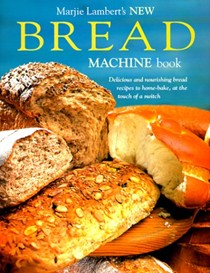 New Bread Machine Book: Delicious and Nourishing Bread Recipes to Home-Bake, at the Touch of a Switch