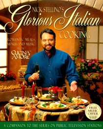 Nick Stellino's Glorious Italian Cooking: Romantic Meals, Menus and Music from Cucina Amore