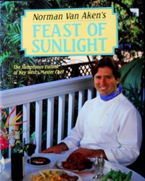 Norman Van Aken's Feast of Sunlight: The Sumptuous Cuisine of Key West's Master Chef