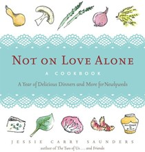 Not On Love Alone: A Cookbook: A Year of Delicious Dinners and More for Newlyweds
