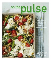 On the Pulse: Super-Easy, Nourishing Recipes for Lentils, Beans & Peas
