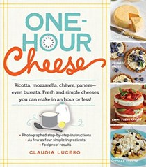 One-Hour Cheese: Ricotta, Mozzarella, Chevre, Paneer--Even Burrata: Fresh and Simple Cheeses You Can Make in an Hour or Less!