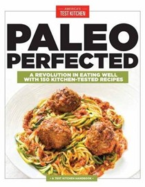 Paleo Perfected (A Test Kitchen Handbook): A Revolution in Eating Well with 150 Kitchen-Tested Recipes