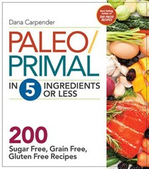 Paleo/Primal in 5 Ingredients or Less: More Than 200 Sugar Free, Grain Free, Gluten Free Recipes