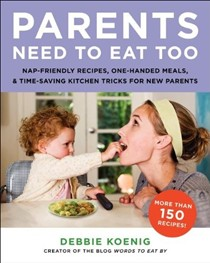 Parents Need to Eat Too: Naptime Cooking, One-Handed Meals, and Time-Saving Kitchen Tricks for New Parents