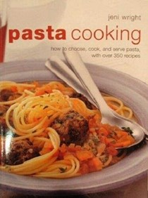Pasta Cooking: How to Choose, Cook and Serve Pasta, with Over 350 Recipes