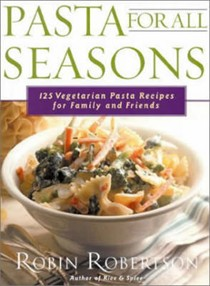 Pasta for All Seasons: 125 Vegetarian Recipes for Family and Friends