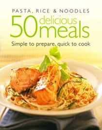 Pasta, Rice and Noodles: 50 Delicious Meals: Simple to Prepare, Quick to Cook
