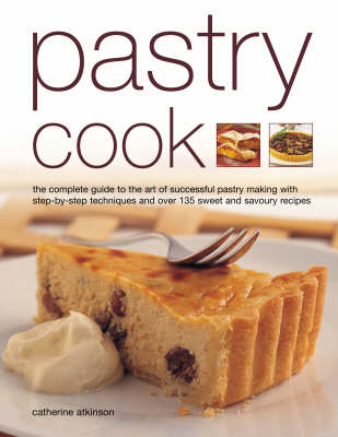 Pastry Cook: The Complete Guide to the Art of Successful Pastry Making with Step-by-step Techniques and Over 135 Sweet and Savoury Recipes