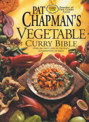 Pat Chapman's Vegetable Curry Bible: Over 200 Tasty and Nutritious Alternatives to Meat