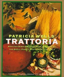 Patricia Wells' Trattoria: Healthy, Simple, Robust Fare Inspired by the Small Family Restaurants of Italy