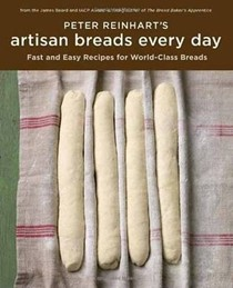 Peter Reinhart's Artisan Breads Every Day: Fast and Easy Recipes for World-Class Breads: Fast and Easy Recipes for World-Class Breads