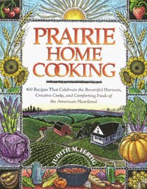 Prairie Home Cooking: 400 Recipes that Celebrate the Bountiful Harvests, Creative Cooks, and Comforting Foods of the American Heartland