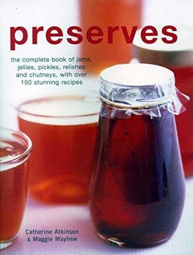 Preserves: The Complete Book of Jams, Jellies, Pickles, Relishes and Chutneys, with Over 150 Stunning Recipes