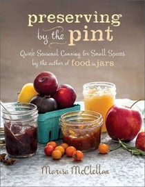 Preserving by the Pint: Quick Seasonal Canning for Small Spaces by the Author of Food in Jars