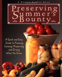 Preserving Summer's Bounty: A Quick and Easy Guide to Freezing, Canning, Preserving and Drying What You Grow