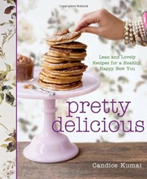 Pretty Delicious: Lean and Lovely Recipes for a Happy, Healthy New You