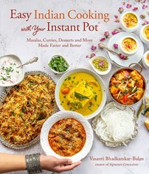 Quick and Easy Indian Cooking with Your Instant Pot: Masalas, Curries, Desserts and More Made Faster and Better