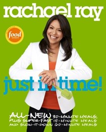 Rachael Ray Just in Time!: All-New 30-Minute Meals, plus Super-Fast 15-Minute Meals and Slow It Down 60-Minute Meals